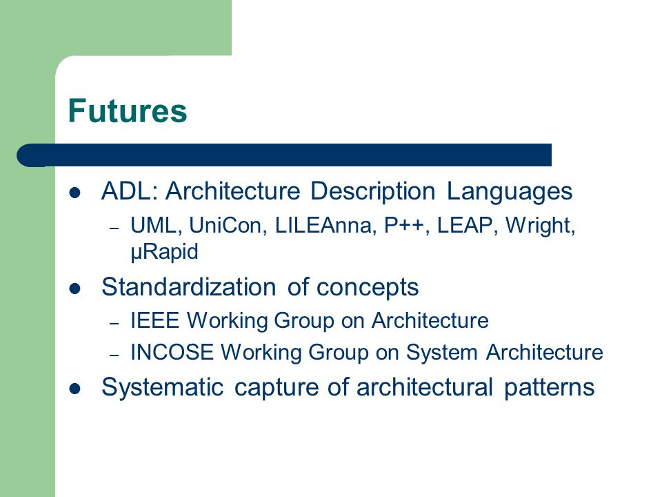 Futures ADL: Architecture Description Languages – UML, UniCon, LILEAnna, P++, LEAP, Wright, µRapid Standardization of concepts – IEEE Working Group on Architecture – INCOSE Working Group on System Architecture Systematic capture of architectural patterns