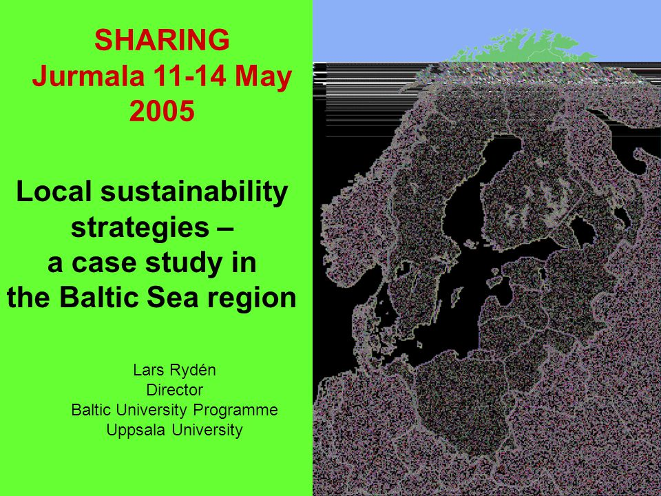1 Local sustainability strategies – a case study in the Baltic Sea region Lars Rydén Director Baltic University Programme Uppsala University SHARING Jurmala 11-14 May 2005
