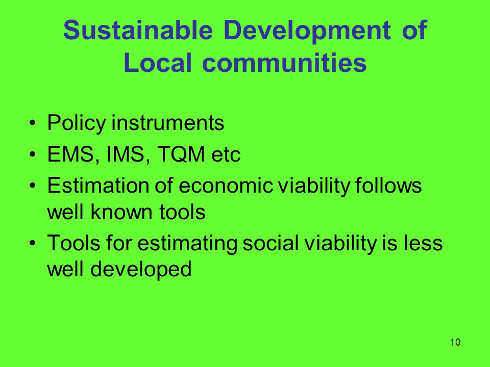 10 Sustainable Development of Local communities Policy instruments EMS, IMS, TQM etc Estimation of economic viability follows well known tools Tools for estimating social viability is less well developed