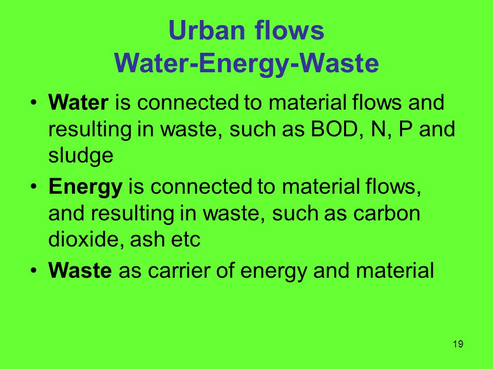 19 Urban flows Water-Energy-Waste Water is connected to material flows and resulting in waste, such as BOD, N, P and sludge Energy is connected to material flows, and resulting in waste, such as carbon dioxide, ash etc Waste as carrier of energy and material