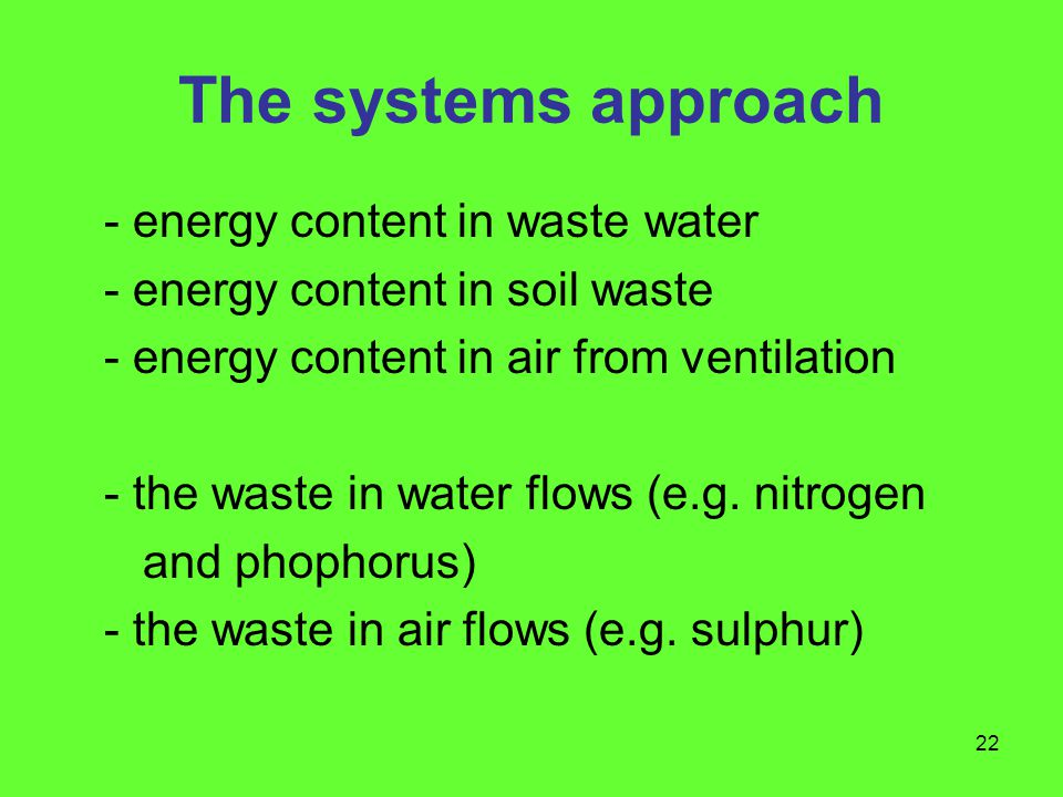 22 The systems approach - energy content in waste water - energy content in soil waste - energy content in air from ventilation - the waste in water flows (e.g.