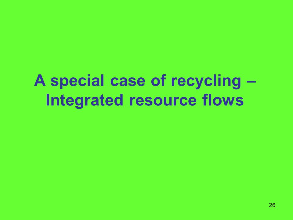 26 A special case of recycling – Integrated resource flows