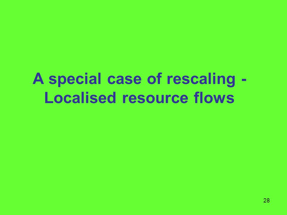28 A special case of rescaling - Localised resource flows