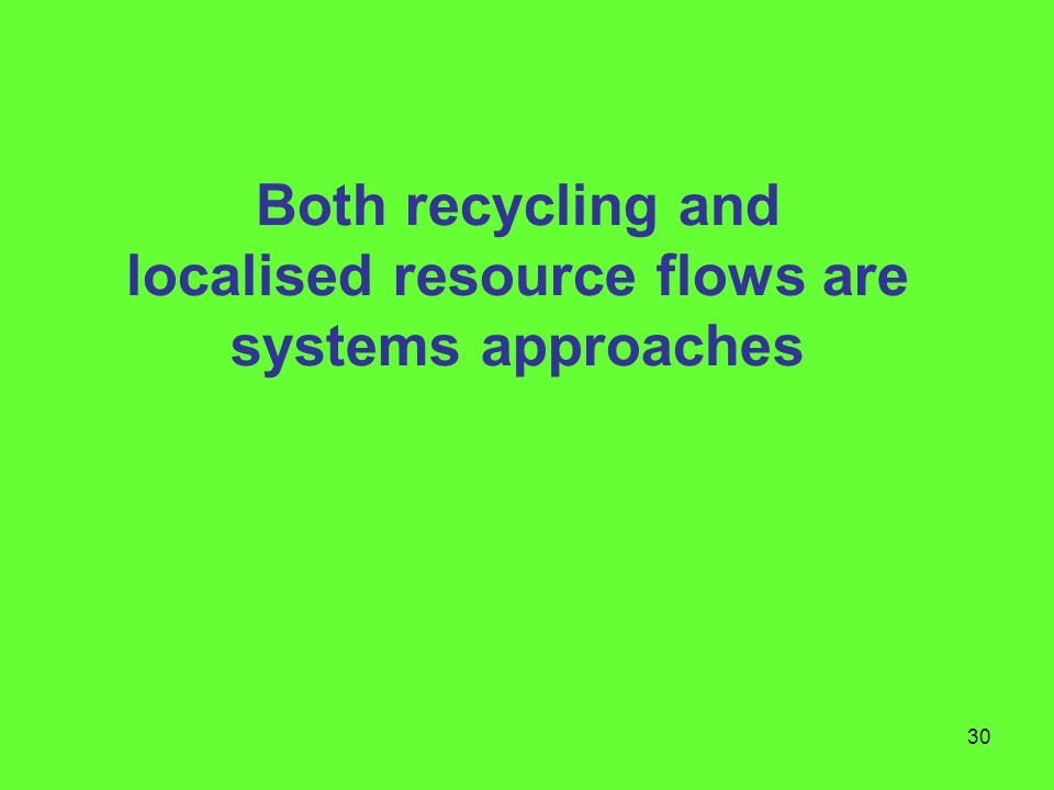 30 Both recycling and localised resource flows are systems approaches