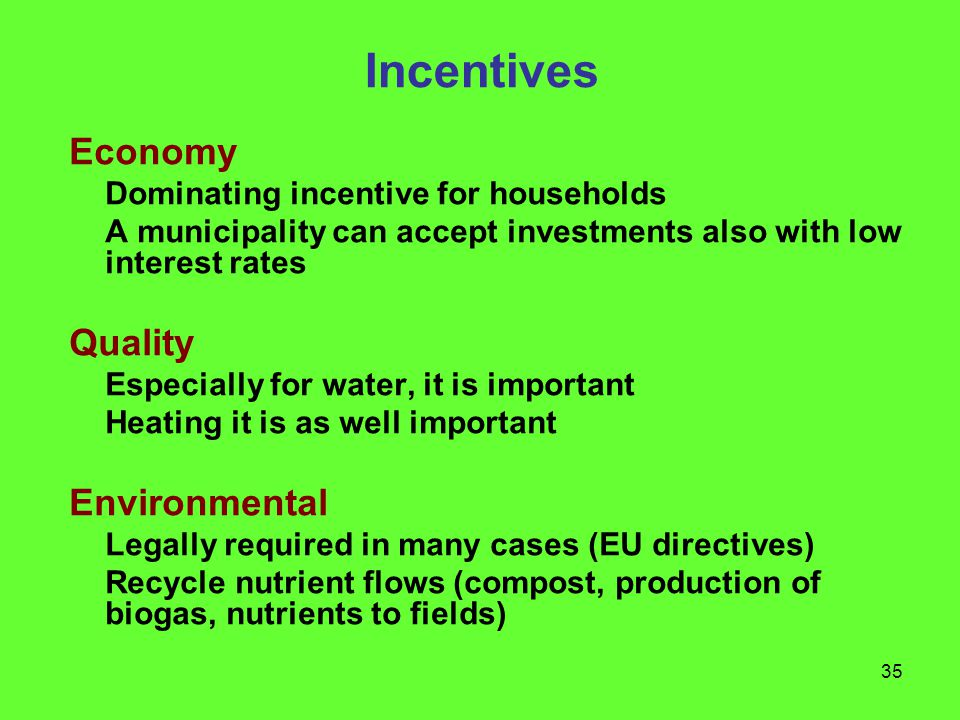 35 Incentives Economy Dominating incentive for households A municipality can accept investments also with low interest rates Quality Especially for water, it is important Heating it is as well important Environmental Legally required in many cases (EU directives) Recycle nutrient flows (compost, production of biogas, nutrients to fields)