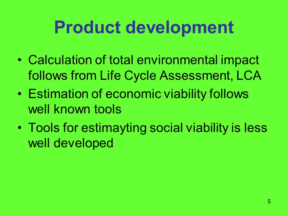 5 Product development Calculation of total environmental impact follows from Life Cycle Assessment, LCA Estimation of economic viability follows well known tools Tools for estimayting social viability is less well developed