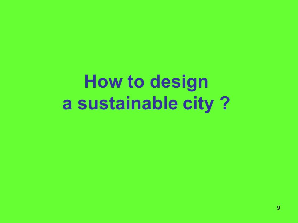 9 How to design a sustainable city ?