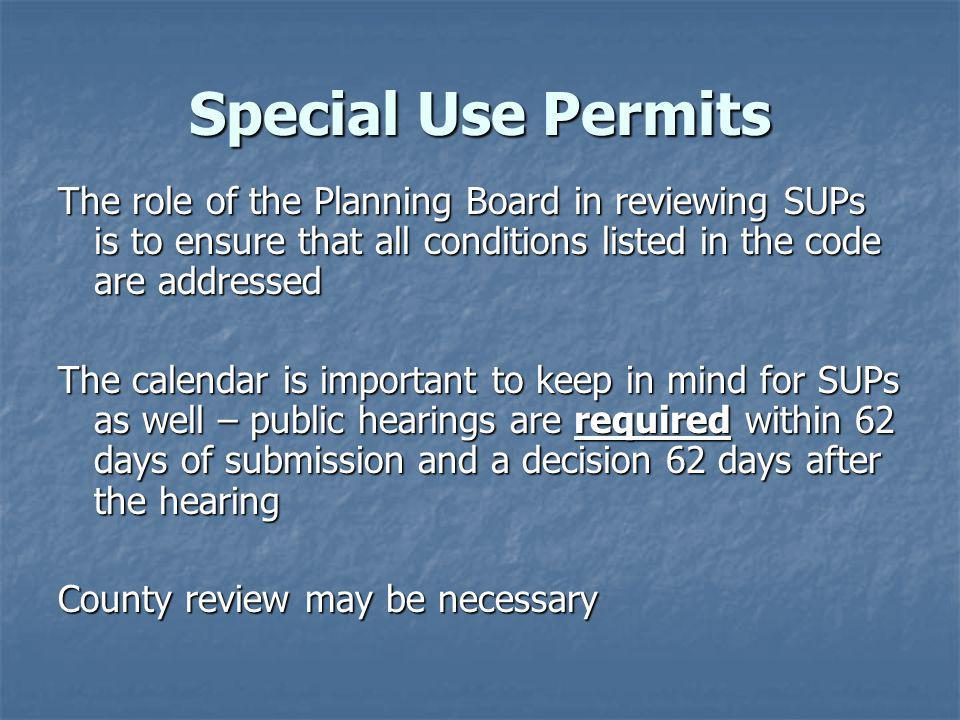 Special Use Permits The role of the Planning Board in reviewing SUPs is to ensure that all conditions listed in the code are addressed The calendar is important to keep in mind for SUPs as well – public hearings are required within 62 days of submission and a decision 62 days after the hearing County review may be necessary
