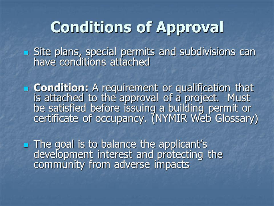 Conditions of Approval Site plans, special permits and subdivisions can have conditions attached Site plans, special permits and subdivisions can have conditions attached Condition: A requirement or qualification that is attached to the approval of a project.