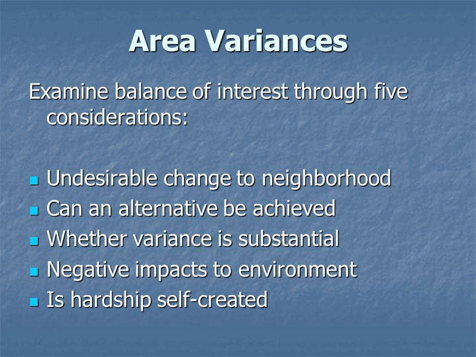 Area Variances Examine balance of interest through five considerations: Undesirable change to neighborhood Undesirable change to neighborhood Can an alternative be achieved Can an alternative be achieved Whether variance is substantial Whether variance is substantial Negative impacts to environment Negative impacts to environment Is hardship self-created Is hardship self-created