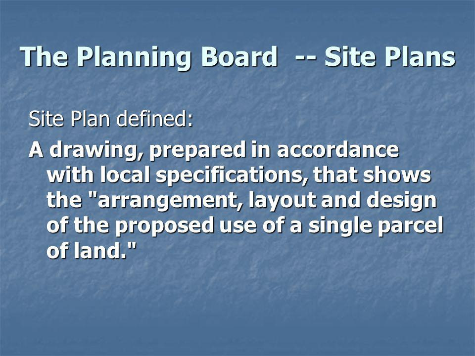 The Planning Board -- Site Plans Site Plan defined: A drawing, prepared in accordance with local specifications, that shows the arrangement, layout and design of the proposed use of a single parcel of land.