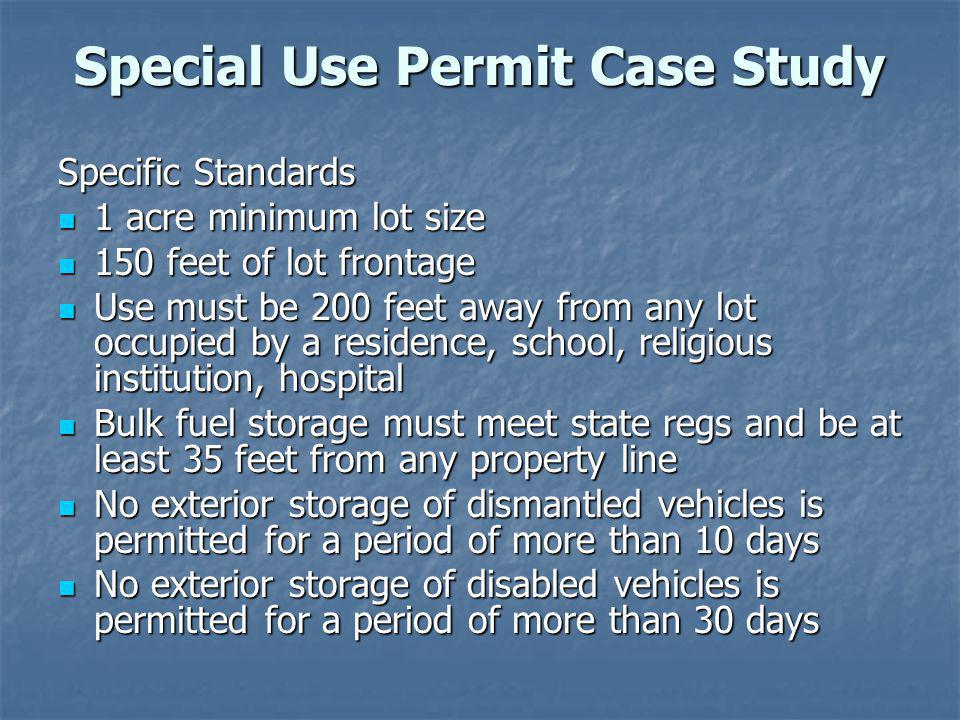 Special Use Permit Case Study Specific Standards 1 acre minimum lot size 1 acre minimum lot size 150 feet of lot frontage 150 feet of lot frontage Use must be 200 feet away from any lot occupied by a residence, school, religious institution, hospital Use must be 200 feet away from any lot occupied by a residence, school, religious institution, hospital Bulk fuel storage must meet state regs and be at least 35 feet from any property line Bulk fuel storage must meet state regs and be at least 35 feet from any property line No exterior storage of dismantled vehicles is permitted for a period of more than 10 days No exterior storage of dismantled vehicles is permitted for a period of more than 10 days No exterior storage of disabled vehicles is permitted for a period of more than 30 days No exterior storage of disabled vehicles is permitted for a period of more than 30 days