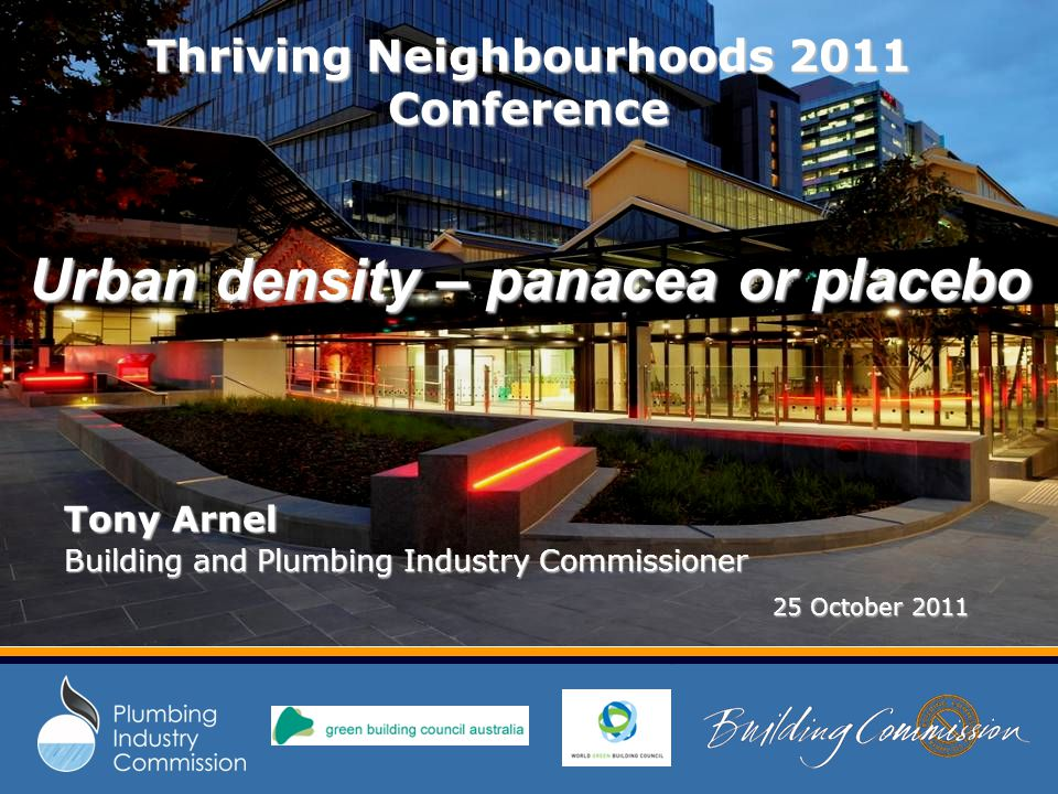 Thriving Neighbourhoods 2011 Conference Urban density – panacea or placebo Tony Arnel Building and Plumbing Industry Commissioner 25 October 2011 25 October 2011