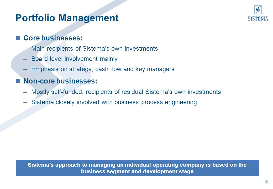 16 Portfolio Management Core businesses: –Main recipients of Sistemas own investments –Board level involvement mainly –Emphasis on strategy, cash flow and key managers Non-core businesses: –Mostly self-funded, recipients of residual Sistemas own investments –Sistema closely involved with business process engineering Sistemas approach to managing an individual operating company is based on the business segment and development stage