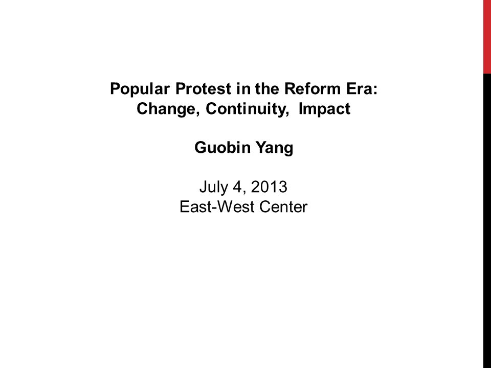 Popular Protest in the Reform Era: Change, Continuity, Impact Guobin Yang July 4, 2013 East-West Center