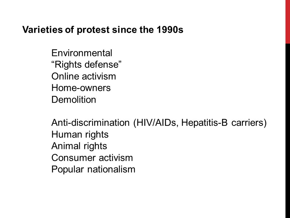 Varieties of protest since the 1990s Environmental Rights defense Online activism Home-owners Demolition Anti-discrimination (HIV/AIDs, Hepatitis-B carriers) Human rights Animal rights Consumer activism Popular nationalism