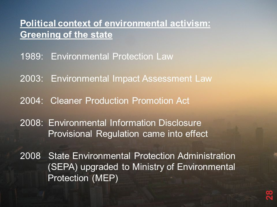 28 Political context of environmental activism: Greening of the state 1989: Environmental Protection Law 2003: Environmental Impact Assessment Law 2004: Cleaner Production Promotion Act 2008: Environmental Information Disclosure Provisional Regulation came into effect 2008 State Environmental Protection Administration (SEPA) upgraded to Ministry of Environmental Protection (MEP)