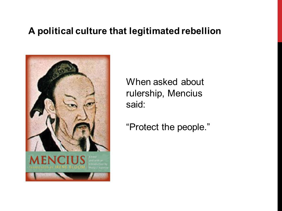 A political culture that legitimated rebellion When asked about rulership, Mencius said: Protect the people.