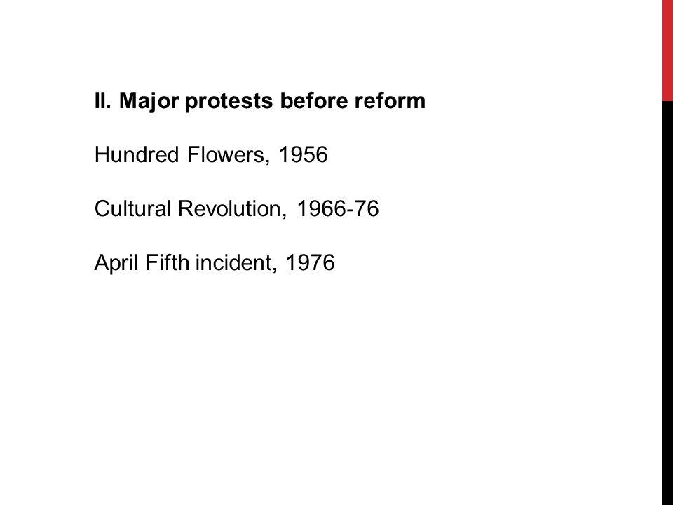 II. Major protests before reform Hundred Flowers, 1956 Cultural Revolution, 1966-76 April Fifth incident, 1976