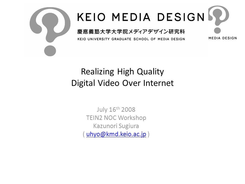 Realizing High Quality Digital Video Over Internet July 16 th 2008 TEIN2 NOC Workshop Kazunori Sugiura ( uhyo@kmd.keio.ac.jp )uhyo@kmd.keio.ac.jp