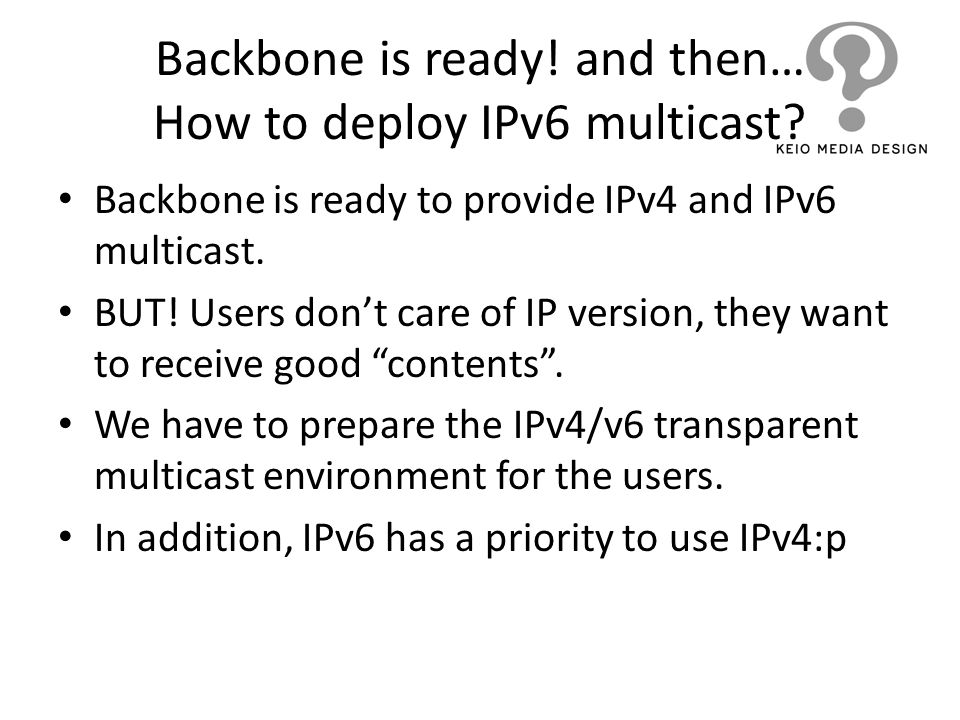 Backbone is ready! and then… How to deploy IPv6 multicast? Backbone is ready to provide IPv4 and IPv6 multicast. BUT! Users dont care of IP version, t