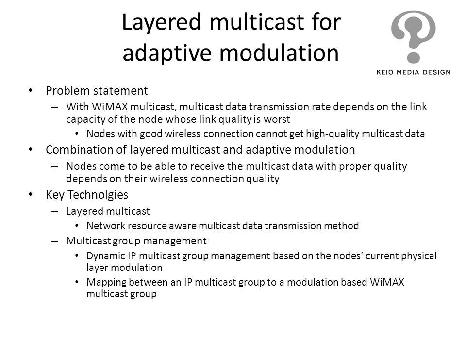 Layered multicast for adaptive modulation Problem statement – With WiMAX multicast, multicast data transmission rate depends on the link capacity of t