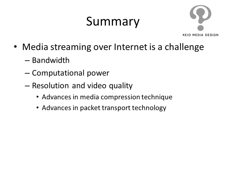 Summary Media streaming over Internet is a challenge – Bandwidth – Computational power – Resolution and video quality Advances in media compression te