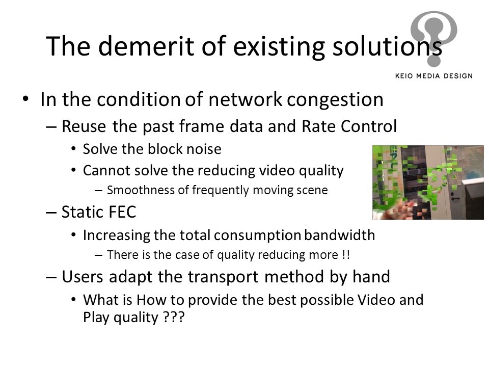The demerit of existing solutions In the condition of network congestion – Reuse the past frame data and Rate Control Solve the block noise Cannot sol