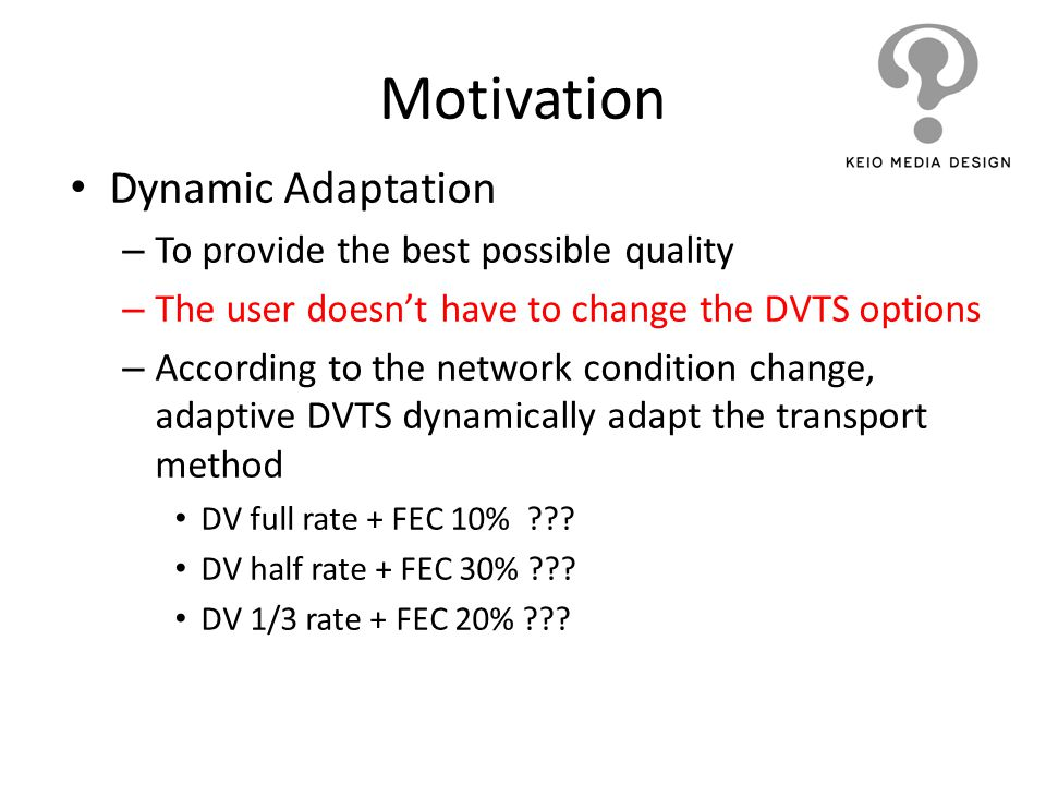 Motivation Dynamic Adaptation – To provide the best possible quality – The user doesnt have to change the DVTS options – According to the network cond