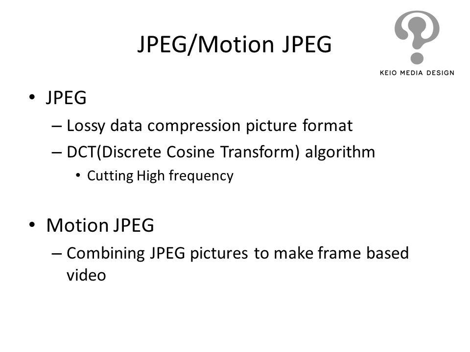 JPEG/Motion JPEG JPEG – Lossy data compression picture format – DCT(Discrete Cosine Transform) algorithm Cutting High frequency Motion JPEG – Combinin