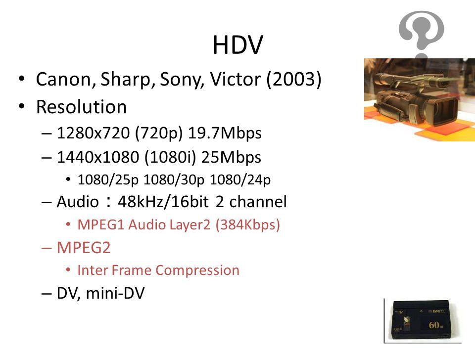 HDV Canon, Sharp, Sony, Victor (2003) Resolution – 1280x720 (720p) 19.7Mbps – 1440x1080 (1080i) 25Mbps 1080/25p 1080/30p 1080/24p – Audio 48kHz/16bit