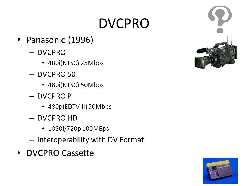 DVCPRO Panasonic (1996) – DVCPRO 480i(NTSC) 25Mbps – DVCPRO 50 480i(NTSC) 50Mbps – DVCPRO P 480p(EDTV-II) 50Mbps – DVCPRO HD 1080i/720p 100MBps – Inte