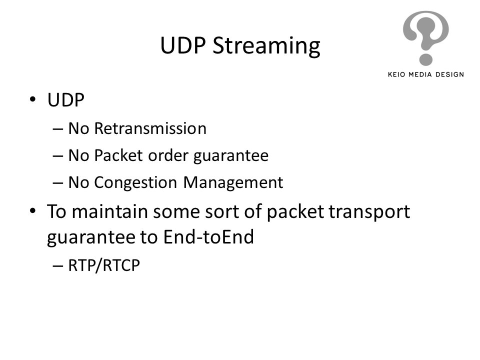 UDP Streaming UDP – No Retransmission – No Packet order guarantee – No Congestion Management To maintain some sort of packet transport guarantee to En