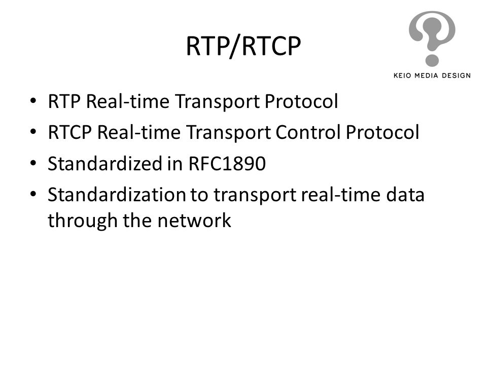 RTP/RTCP RTP Real-time Transport Protocol RTCP Real-time Transport Control Protocol Standardized in RFC1890 Standardization to transport real-time dat