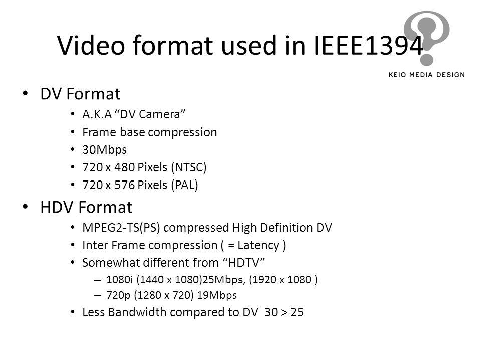 Video format used in IEEE1394 DV Format A.K.A DV Camera Frame base compression 30Mbps 720 x 480 Pixels (NTSC) 720 x 576 Pixels (PAL) HDV Format MPEG2-