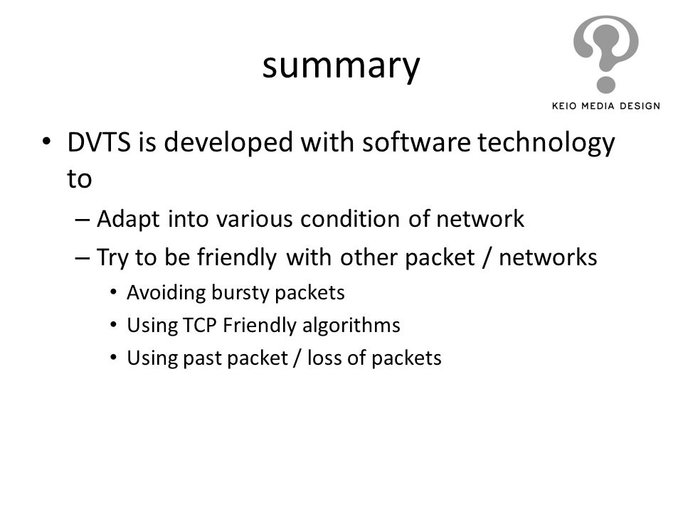 summary DVTS is developed with software technology to – Adapt into various condition of network – Try to be friendly with other packet / networks Avoi