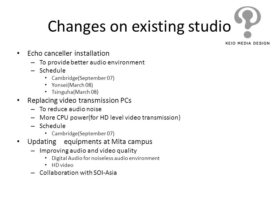 Changes on existing studio Echo canceller installation – To provide better audio environment – Schedule Cambridge(September 07) Yonsei(March 08) Tsing