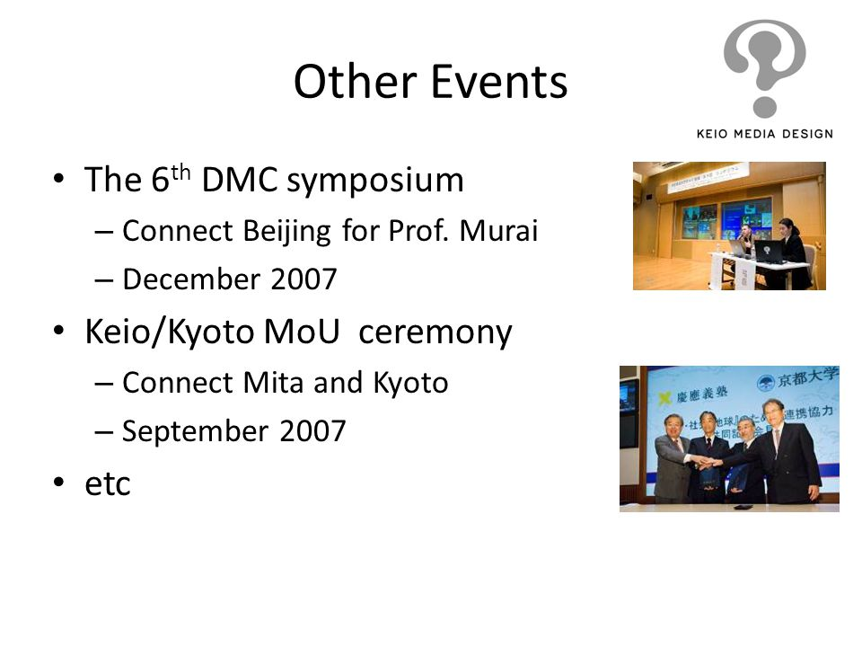 Other Events The 6 th DMC symposium – Connect Beijing for Prof. Murai – December 2007 Keio/Kyoto MoU ceremony – Connect Mita and Kyoto – September 200