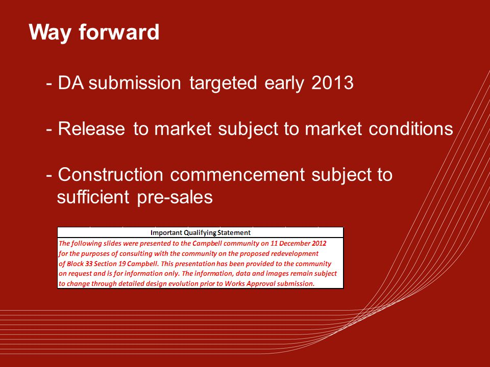 Way forward - DA submission targeted early 2013 - Release to market subject to market conditions - Construction commencement subject to sufficient pre-sales
