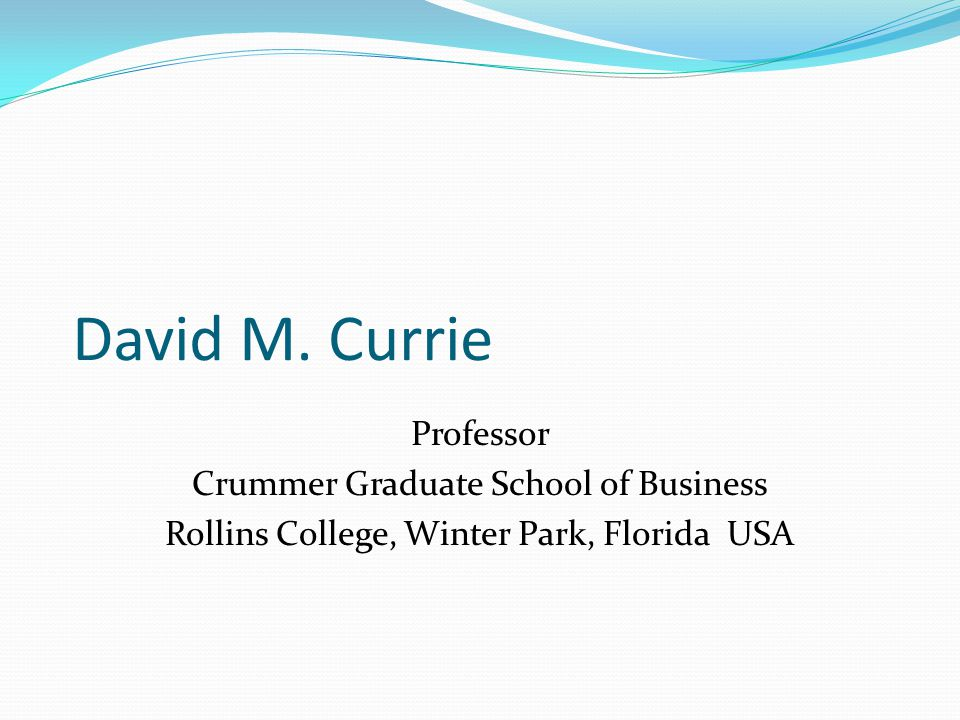 David M. Currie Professor Crummer Graduate School of Business Rollins College, Winter Park, Florida USA