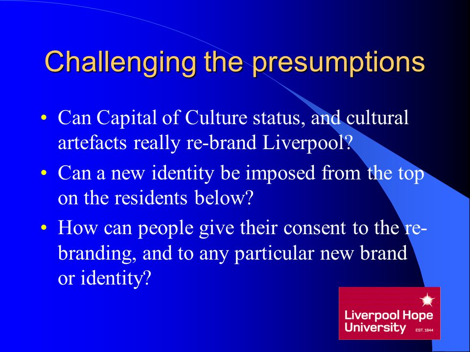 Challenging the presumptions Can Capital of Culture status, and cultural artefacts really re-brand Liverpool? Can a new identity be imposed from the t