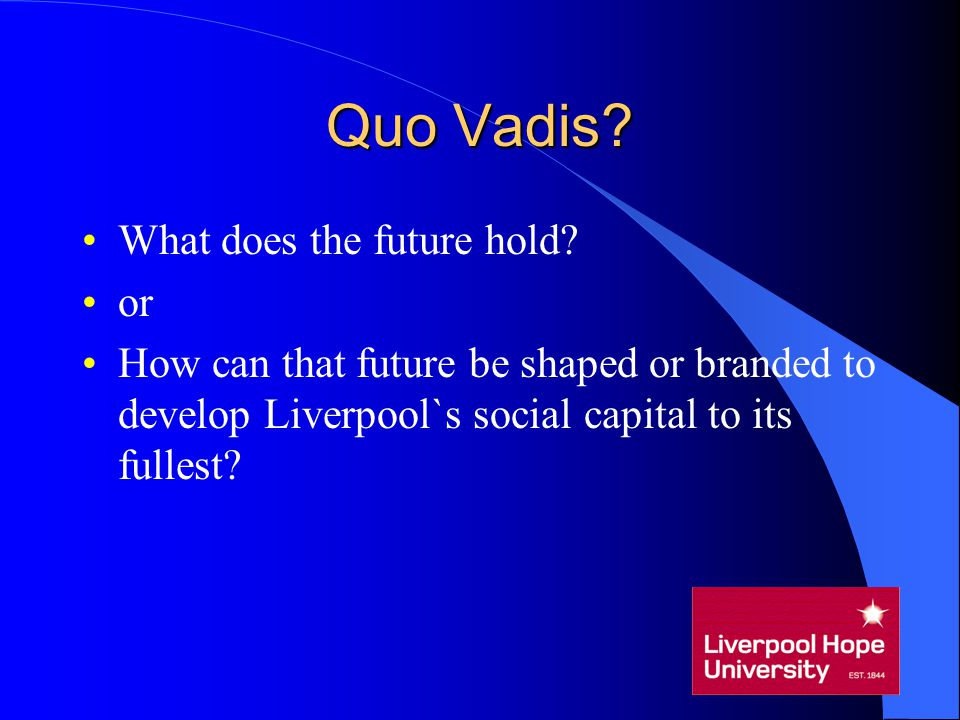 Quo Vadis? What does the future hold? or How can that future be shaped or branded to develop Liverpool`s social capital to its fullest?