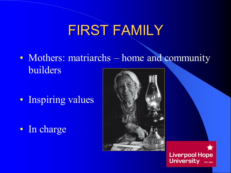 FIRST FAMILY Mothers: matriarchs – home and community builders Inspiring values In charge