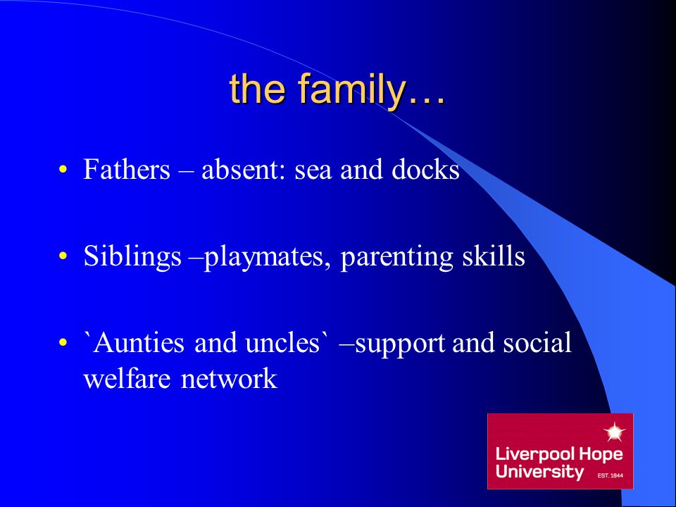 the family… Fathers – absent: sea and docks Siblings –playmates, parenting skills `Aunties and uncles` –support and social welfare network