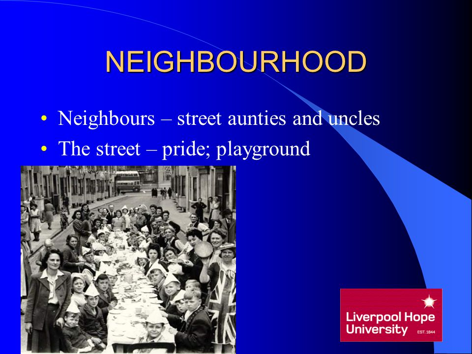 NEIGHBOURHOOD Neighbours – street aunties and uncles The street – pride; playground