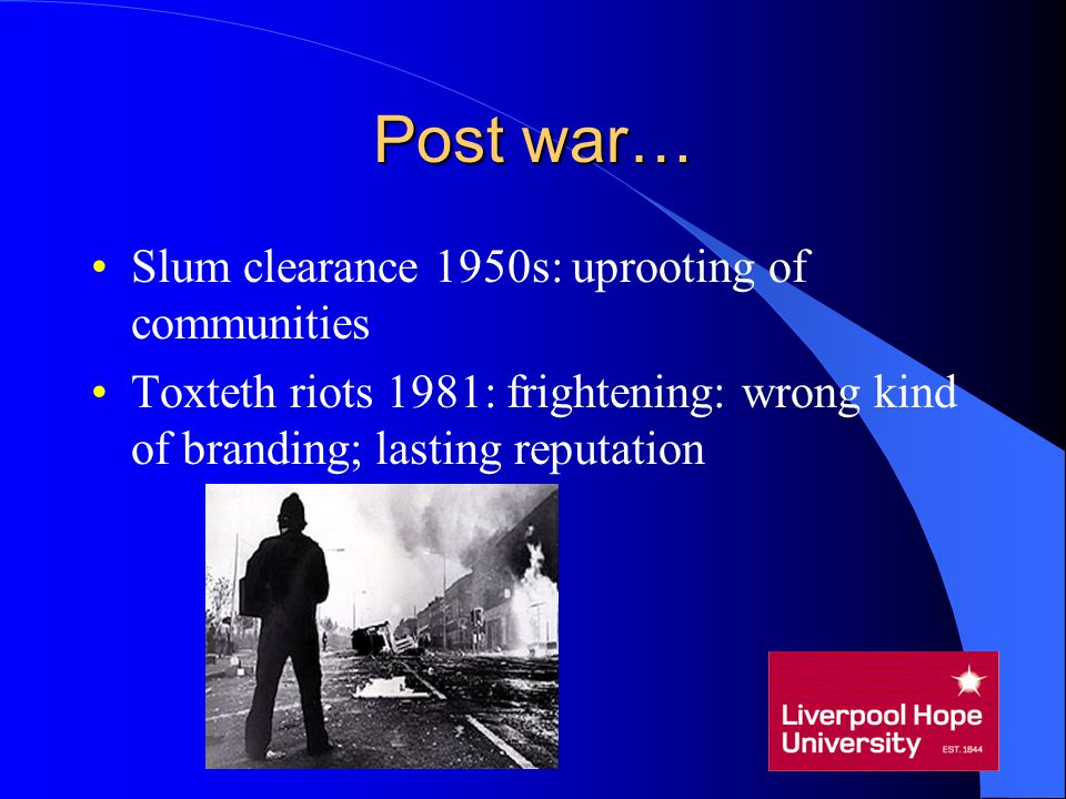 Post war… Slum clearance 1950s: uprooting of communities Toxteth riots 1981: frightening: wrong kind of branding; lasting reputation