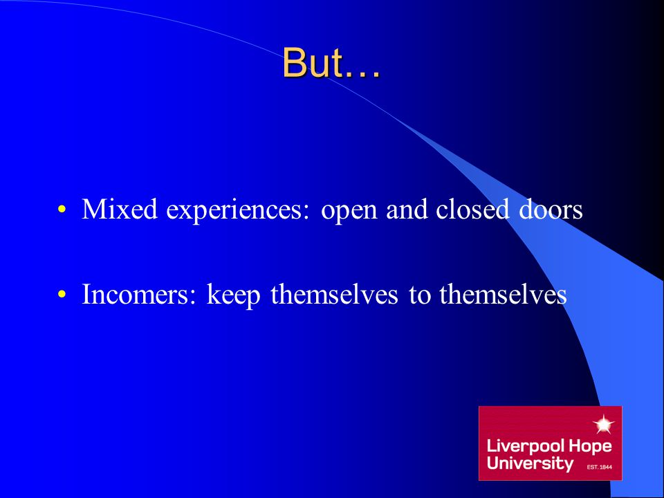 But… Mixed experiences: open and closed doors Incomers: keep themselves to themselves