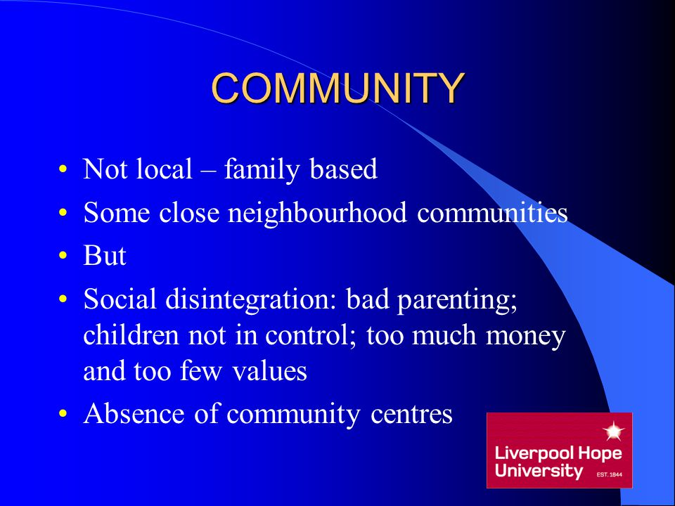 COMMUNITY Not local – family based Some close neighbourhood communities But Social disintegration: bad parenting; children not in control; too much mo