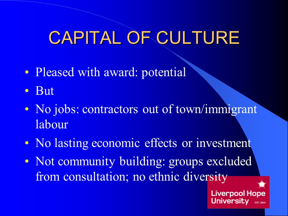 CAPITAL OF CULTURE Pleased with award: potential But No jobs: contractors out of town/immigrant labour No lasting economic effects or investment Not c
