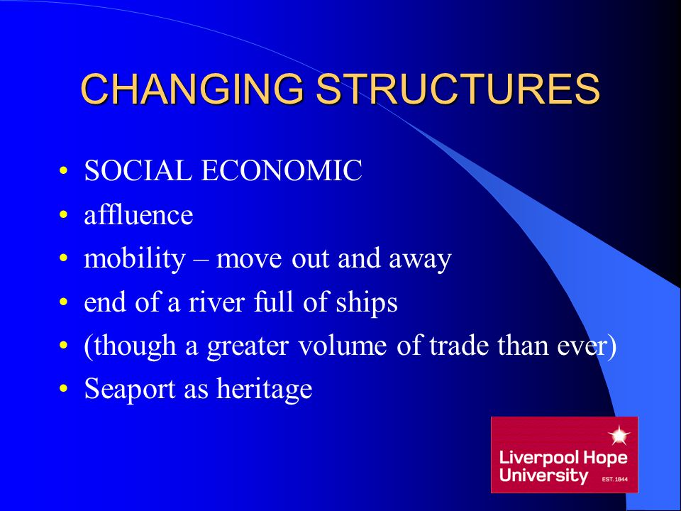 CHANGING STRUCTURES SOCIAL ECONOMIC affluence mobility – move out and away end of a river full of ships (though a greater volume of trade than ever) S